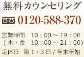 無料カウンセリング 0120-588-370 営業時間 10:00~19:00 (木・金 10:00~21:00) 定休日 第1・3日/年末年始